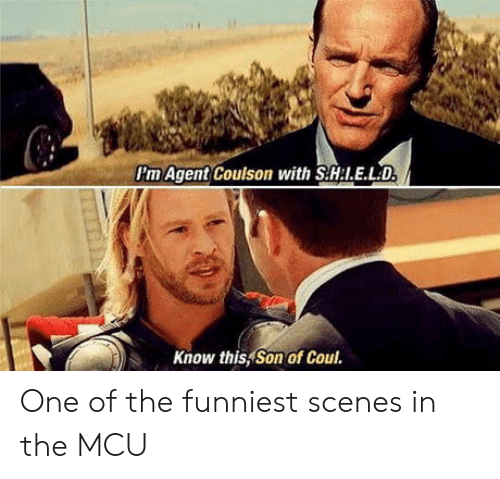 I E: Pm Agent Coulson with S.H:I.E.LD  Know this, Son of Coul. One of the funniest scenes in the MCU