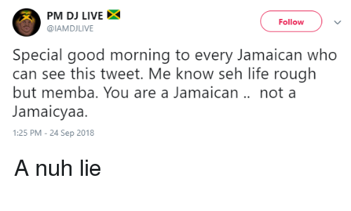 Jamaican: PM DJ LIVEX  @IAMDJLIVE  Follow  Special good morning to every Jamaican who  can see this tweet. Me know seh life rough  but memba. You are a Jamaican .. not a  Jamaicyaa  1:25 PM - 24 Sep 2018 A nuh lie