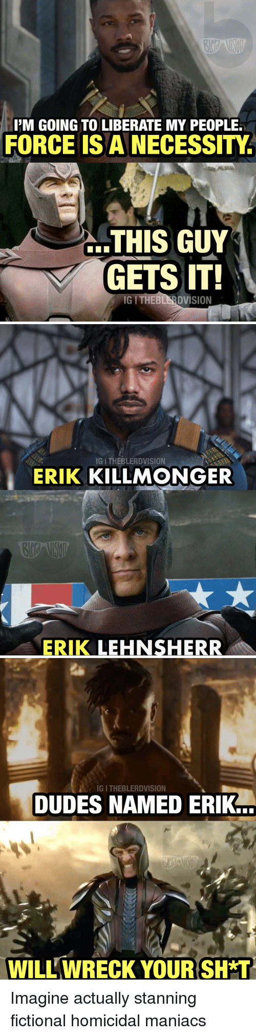 Stanning: PM GOING TO LIBERATE MY PEOPLE.  FORCE IS A NECESSITY  THIS GUY  GETS IT!  IG I THEBLERDVISION   IG I THEBLERDVISION  ERIK KILLMONGER  ERIK LEHNSHERR   IG I THEBLERDVISION  DUDES NAMED ERIK  WILL WRECK YOUR SH T <p>Imagine actually stanning fictional homicidal maniacs</p>