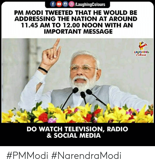 the nation: PM MODI TWEETED THAT HE WOULD BE  ADDRESSING THE NATION AT AROUND  11.45 AM TO 12.00 NOON WITH AN  IMPORTANT MESSAGE  LAUGHING  DO WATCH TELEVISION, RADIO  & SOCIAL MEDIA #PMModi #NarendraModi