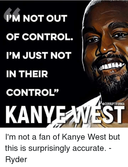 "Kanye, Memes, and Control: P'M NOT OUT  OF CONTROL.  I'M JUST NOT  IN THEIR  CONTROL""  @CORRUPTIFORNIA  KANYEAWEST I'm not a fan of Kanye West but this is surprisingly accurate. - Ryder"
