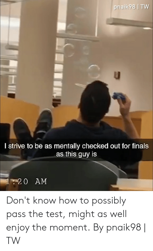 Dank, Finals, and How To: pnaik98 TW  I strive to be as mentally checked out for finals  as this guy is  120 AM Don't know how to possibly pass the test, might as well enjoy the moment.  By pnaik98 | TW