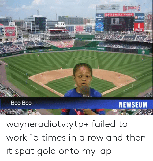Boo, Tumblr, and Work: PNC  DEICO  Boo Boo  NEWSEUM wayneradiotv:ytp+ failed to work 15 times in a row and then it spat gold onto my lap