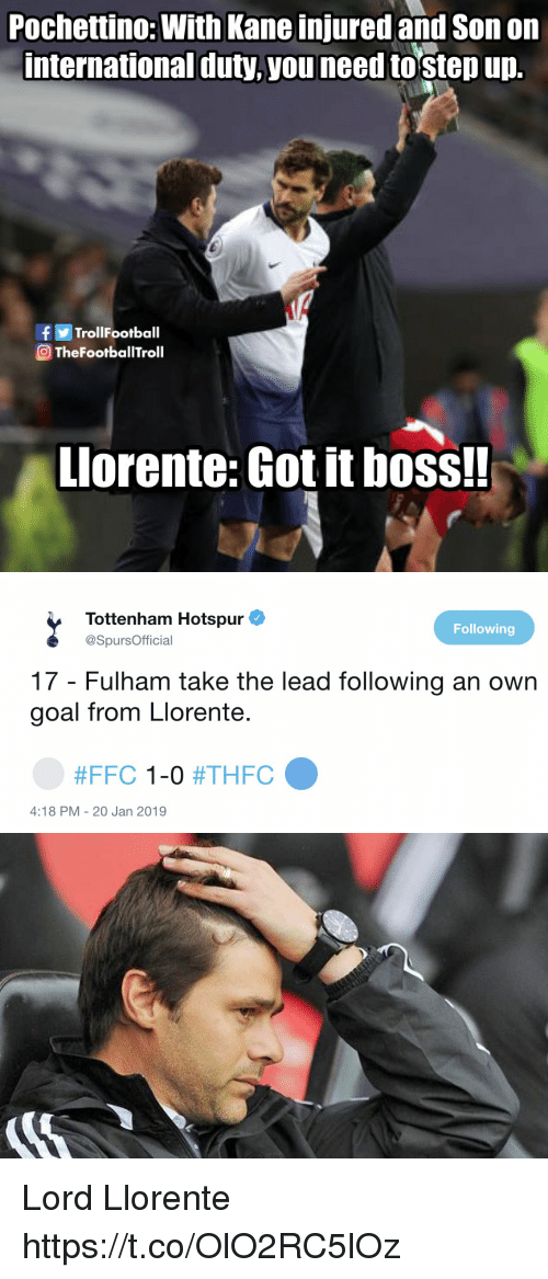 kane: Pochettino: With Kane injured and Son on  international duty,you need tostep up.  fTrolIFootball  TheFootballTroll  Llorente: Got it boss!!   Tottenham Hotspur  @SpursOfficial  Following  17 - Fulham take the lead following an own  goal from Llorente.  #FFC 1-0 #THFC  4:18 PM - 20 Jan 2019 Lord Llorente https://t.co/OlO2RC5lOz