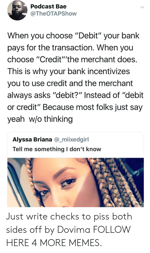 "Bae, Dank, and Memes: Podcast Bae  @TheOTAPShovw  When you choose ""Debit"" your bank  pays for the transaction. When you  choose ""Credit""'the merchant does  This is why your bank incentivizes  you to use credit and the merchant  always asks ""debit?"" Instead of ""debit  or credit"" Because most folks just say  yeah w/o thinking  Alyssa Briana @_miixedginl  Tell me something l don't know Just write checks to piss both sides off by Dovima FOLLOW HERE 4 MORE MEMES."