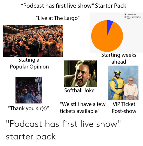 "Starter Packs, Thank You, and Live: ""Podcast has first live show"" Starter Pack  Current show  ""Live at The Largo""  Talk of upcoming live  show  Starting weeks  ahead  Stating a  Popular Opinion  Softball Joke  ""We still have a few  VIP Ticket  ""Thank you sir(s)""