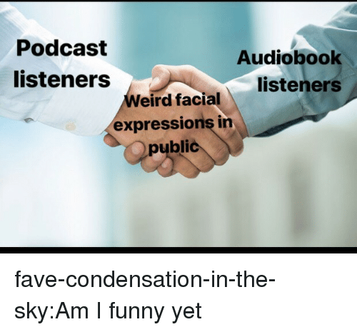 Funny, Tumblr, and Blog: Podcast  listeners  Audiobook  listeners  eird facial  expressions in  public fave-condensation-in-the-sky:Am I funny yet
