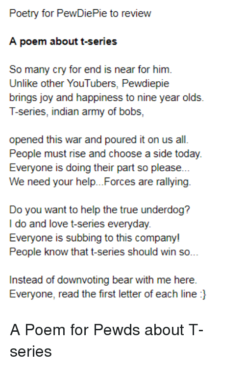Love, True, and Army: Poetry for PewDiePie to review  A poem about t-series  So many cry for end is near for him  Unlike other YouTubers, Pewdiepie  brings joy and happiness to nine year olds  T-series, indian army of bobs  opened this war and poured it on usal.  People must rise and choose a side today  Everyone is doing their part so please.  We need your help...Forces are rallying  Do you want to help the true underdog?  I do and love t-series everyday  Everyone is subbing to this company!  People know that t-serie  s should win so  Instead of downvoting bear with me here  Everyone, read the first letter of each line l