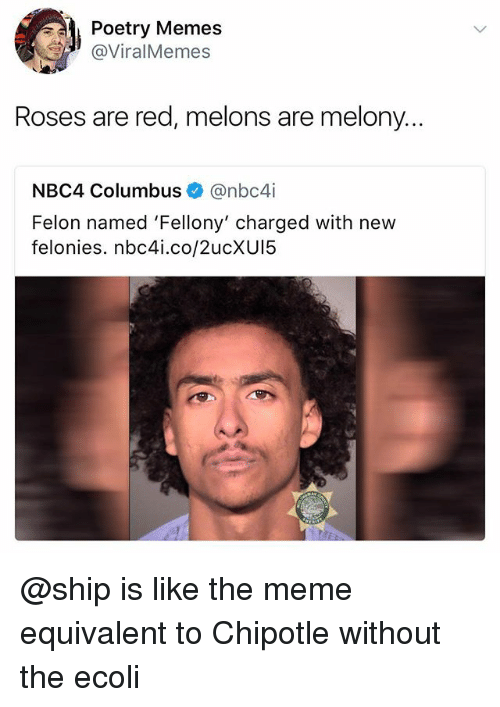 melons: Poetry Memes  @ViralMemes  Roses are red, melons are melony...  NBC4 Columbus@nbc4i  Felon named 'Fellony' charged with new  felonies. nbc4i.co/2ucXU15 @ship is like the meme equivalent to Chipotle without the ecoli