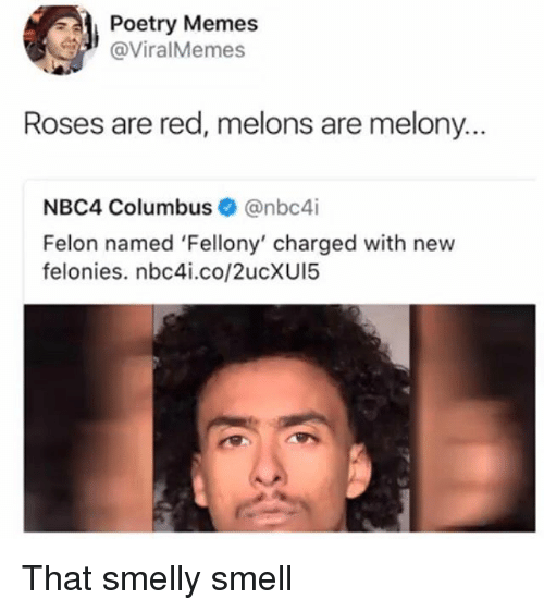 melons: Poetry Memes  @ViralMemes  Roses are red, melons are melony.  NBC4 Columbus@nbc4i  Felon named 'Fellony' charged with new  felonies. nbc4i.co/2ucXUI5 That smelly smell