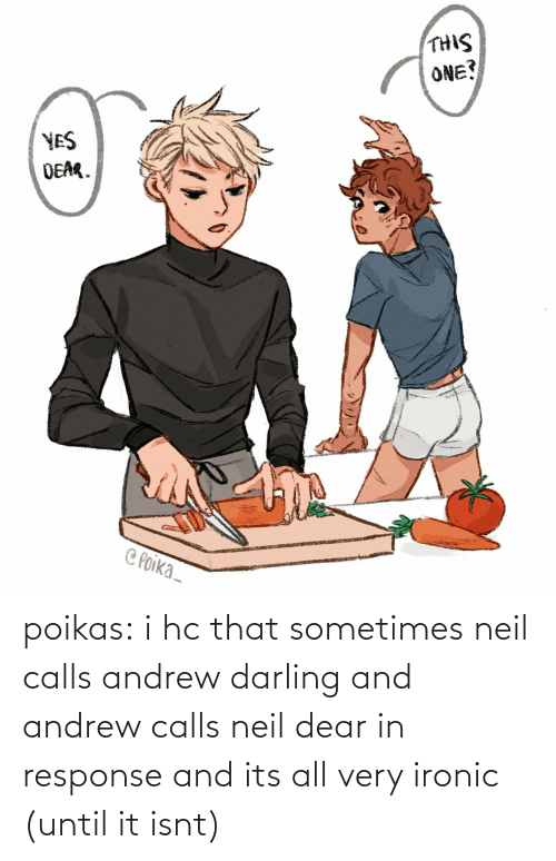 darling: poikas:  i hc that sometimes neil calls andrew darling and andrew calls neil dear in response and its all very ironic (until it isnt)