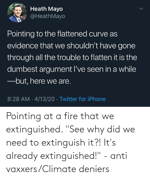 """Anti Vaxxers: Pointing at a fire that we extinguished. """"See why did we need to extinguish it?! It's already extinguished!"""" - anti vaxxers/Climate deniers"""
