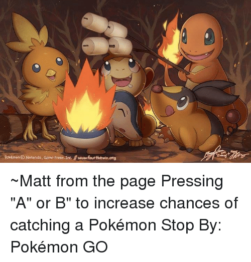 "Dank, Nintendo, and Pokemon: Pokémon Nintendo, Game Freak,Inc. wwwfourthewin.org ~Matt from the page Pressing ""A"" or B"" to increase chances of catching a Pokémon Stop By: Pokémon GO"