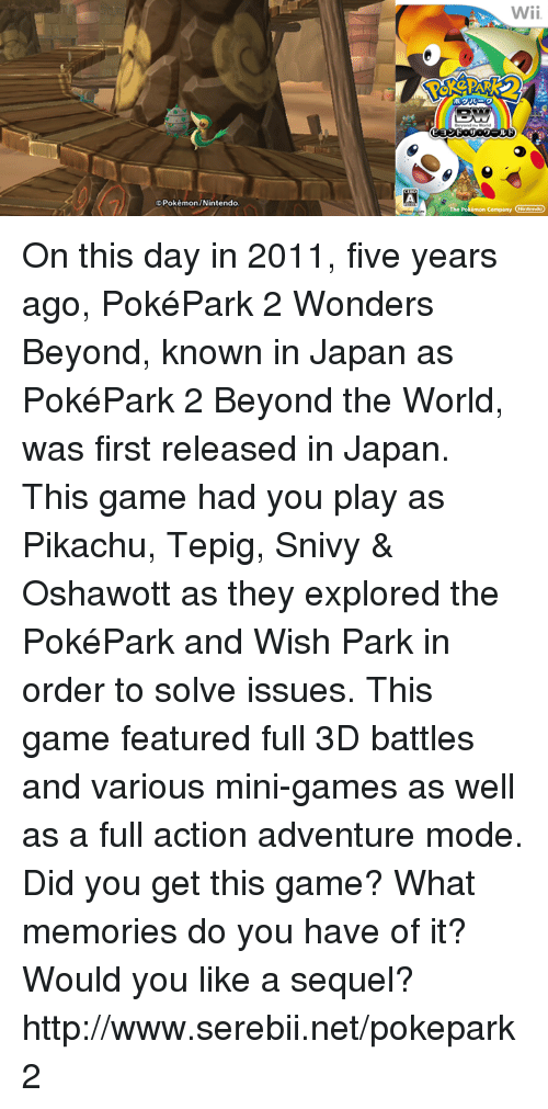 nintendo wii: Pokémon/Nintendo  Wii.  company On this day in 2011, five years ago, PokéPark 2 Wonders Beyond, known in Japan as PokéPark 2 Beyond the World, was first released in Japan. This game had you play as Pikachu, Tepig, Snivy & Oshawott as they explored the PokéPark and Wish Park in order to solve issues. This game featured full 3D battles and various mini-games as well as a full action adventure mode. Did you get this game? What memories do you have of it? Would you like a sequel? http://www.serebii.net/pokepark2