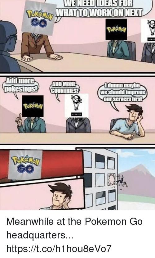 Pokemon, Pokemon GO, and Add: PokeMn WHAT TOWORKON NEXT  Aild more  ADD MORE  Idunno maybe  we should improve  ourservers first Meanwhile at the Pokemon Go headquarters... https://t.co/h1hou8eVo7