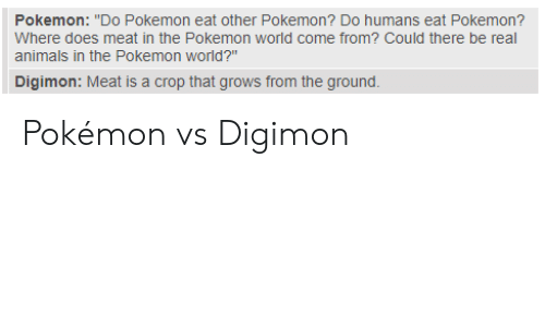 """Digimon: Pokemon: """"Do Pokemon eat other Pokemon? Do humans eat Pokemon?  Where does meat in the Pokemon world come from? Could there be real  animals in the Pokemon world?""""  Digimon: Meat is a crop that grows from the ground Pokémon vs Digimon"""