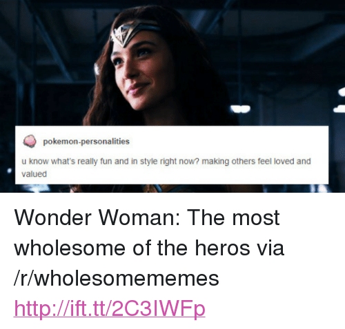 "Pokemon, Http, and Wonder Woman: pokemon-personalities  u know what's really fun and in style right now? making others feel loved and  valued <p>Wonder Woman: The most wholesome of the heros via /r/wholesomememes <a href=""http://ift.tt/2C3IWFp"">http://ift.tt/2C3IWFp</a></p>"