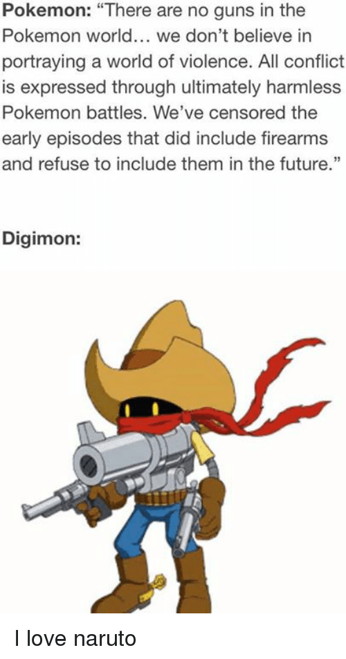 """Digimon: Pokemon: """"There are no guns in the  Pokemon world... we don't believe in  portraying a world of violence. All conflict  is expressed through ultimately harmless  Pokemon battles. We've censored the  early episodes that did include firearms  and refuse to include them in the future.""""  Digimon: I love naruto"""