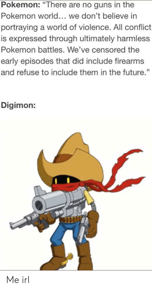 """Digimon: Pokemon: """"There are no guns in the  Pokemon world... we don't believe in  portraying a world of violence. All conflict  is expressed through ultimately harmless  Pokemon battles. We've censored the  early episodes that did include firearms  and refuse to include them in the future.""""  CE  35  Digimon: Me irl"""