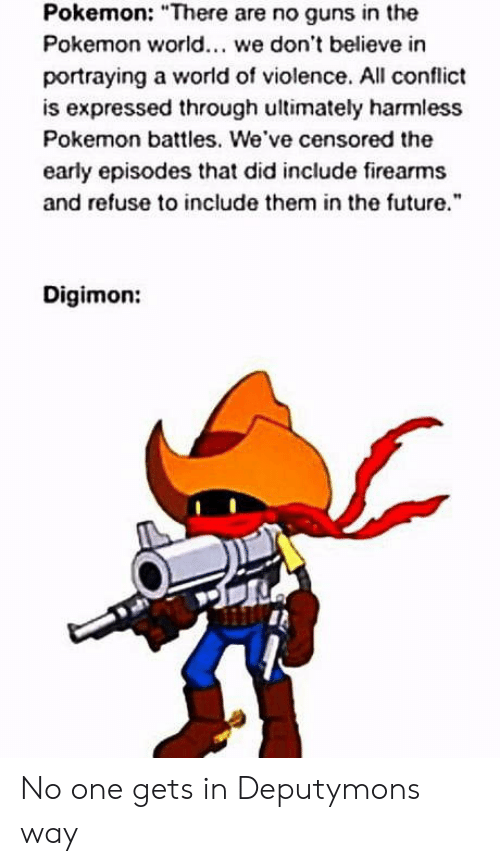 """Digimon: Pokemon: """"There are no guns in the  Pokemon world. we don't believe in  portraying a world of violence. All conflict  is expressed through ultimately harmless  Pokemon battles. We've censored the  early episodes that did include firearms  and refuse to include them in the future  Digimon: No one gets in Deputymons way"""