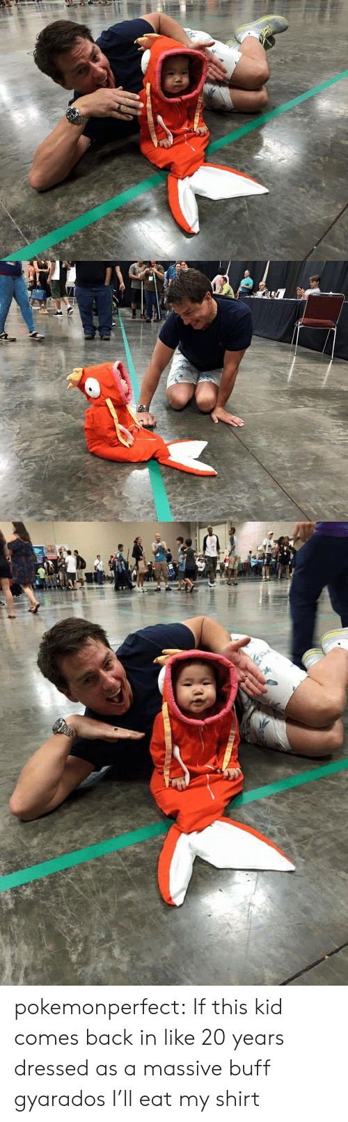 In Like: pokemonperfect:  If this kid comes back in like 20 years dressed as a massive buff gyarados I'll eat my shirt
