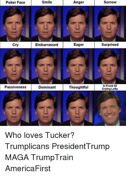 Poker Faces: Poker Face  Cry  Passiveness  Smile  Embarrassed  Dominant  Anger  Eager  Thoughtful  Sorrow  d  Surprised  In Front Of  Crying Lefty Who loves Tucker? Trumplicans PresidentTrump MAGA TrumpTrain AmericaFirst