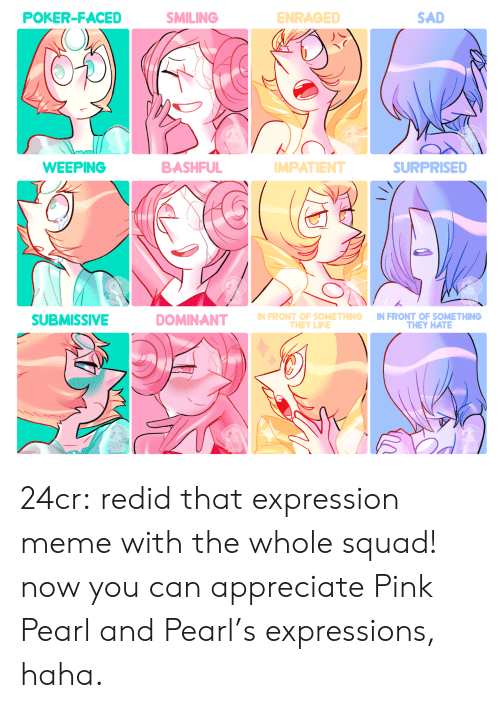 faced: POKER-FACED  SMILING  ENRAGED  SAD  BASHFUL  WEEPING  SURPRISED  MPATIENT  N FRONT OF SOMETHING IN FRONT OF SOMETHING  SUBMISSIVE  THEY HATE  THEY LIKE 24cr:  redid that expression meme with the whole squad! now you can appreciate Pink Pearl and Pearl's expressions, haha.