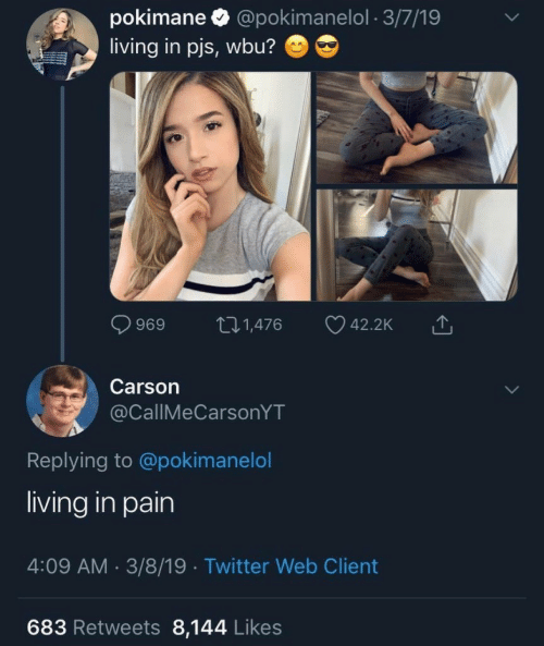 Twitter, Living, and Pain: pokimane @pokimanelol 3/7/19  living in pjs, wbu?  ti1,476  969  42.2K  Carson  @CallMeCarsonYT  Replying to @pokimanelol  living in pain  4:09 AM 3/8/19 Twitter Web Client  683 Retweets 8,144 Likes
