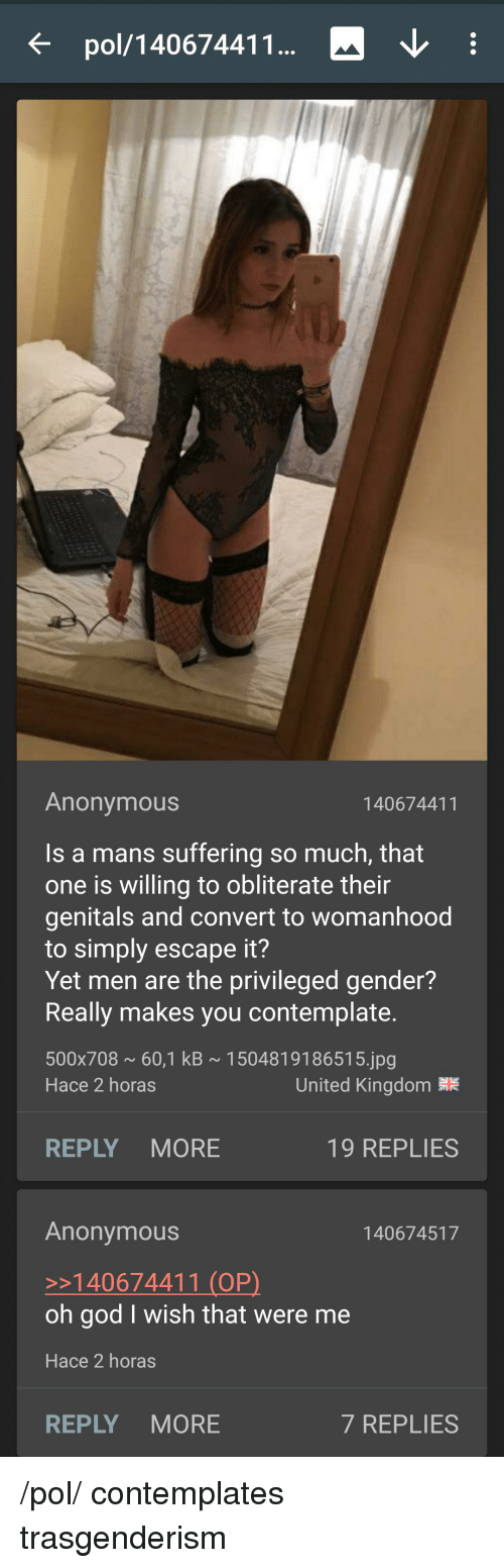 4chan, God, and Anonymous: pol/140674411  Anonymous  140674411  Is a mans suffering so much, that  one is willing to obliterate their  genitals and convert to womanhood  to simply escape it?  Yet men are the privileged gender?  Really makes you contemplate  500x708 60,1 kB 1504819186515.jpg  Hace 2 horas  United Kingdom  REPLY MORE  19 REPLIES  Anonymous  >140674411 (OP)  oh god I wish that were me  Hace 2 horas  140674517  REPLY MORE  7 REPLIES /pol/ contemplates trasgenderism
