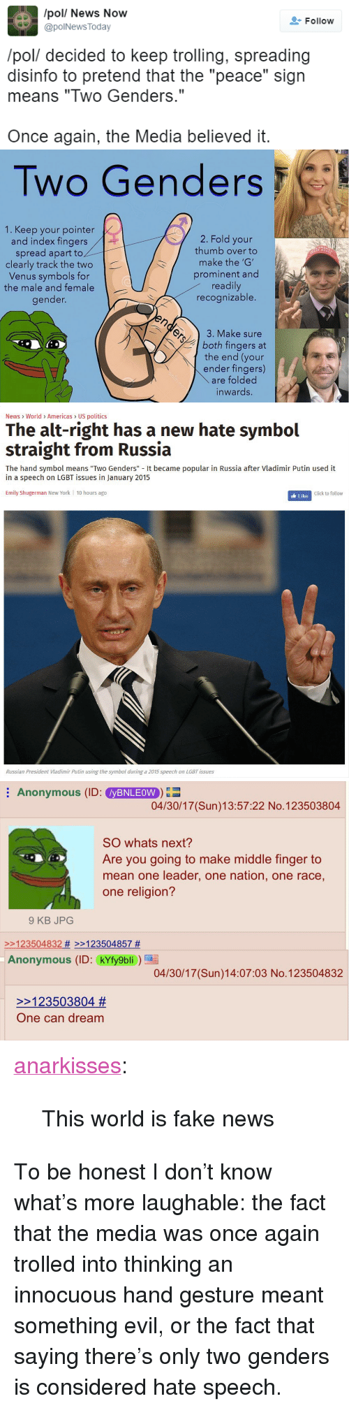 "Mean One: /pol/ News Now  @polNews Today  Follow  /pol/ decided to keep trolling, spreading  disinfo to pretend that the ""peace"" sign  means ""Two Genders.""  Once again, the Media believed it.   Two Genders  1. Keep your pointer  and index fingers  spread apart to  clearly track the two  Venus symbols for  the male and female  gender.  2. Fold your  thumb over to  make the 'G'  prominent and  readily  recognizable.  T AGA  3. Make sure  both fingers at  the end (your  ender fingers)  are folded  inwards.   News World> Americas US politics  The alt-right has a new hate symbol  straight from Russia  The hand symbol means ""Two Genders"" It became popular in Russia after Vladimir Putin used it  in a speech on LGBT issues in January 2015  Emily Shugerman New York 10 hours ago  Click to follow  Russian President Viadimir Putin using the symbol during a 2015 speech on LGBT issues   Anonymous (ID: yBNLEOW  04/30/17 (Sun)13:57:22 No.123503804  SO whats next?  Are you going to make middle finger to  mean one leader, one nation, one race,  one religion?  9 KB JPOG  2123504832 # >>123504857 #  Anonymous (ID: kYfy9bli  04/30/17 (Sun)14:07:03 No.123504832  >>123503804 #  One can dream <p><a href=""https://anarkisses.tumblr.com/post/160191763797/this-world-is-fake-news"" class=""tumblr_blog"">anarkisses</a>:</p>  <blockquote><p>This world is fake news</p></blockquote>  <p>To be honest I don&rsquo;t know what&rsquo;s more laughable: the fact that the media was once again trolled into thinking an innocuous hand gesture meant something evil, or the fact that saying there&rsquo;s only two genders is considered hate speech.</p>"