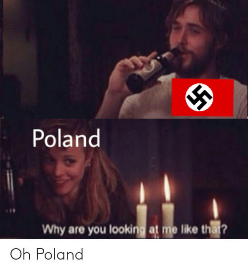Why Are You Looking At Me: Poland  Why are you looking at me like thai? Oh Poland
