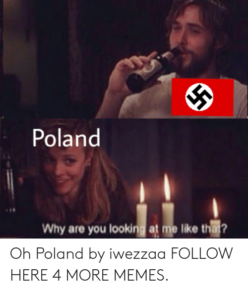 Why Are You Looking At Me: Poland  Why are you looking at me like that? Oh Poland by iwezzaa FOLLOW HERE 4 MORE MEMES.