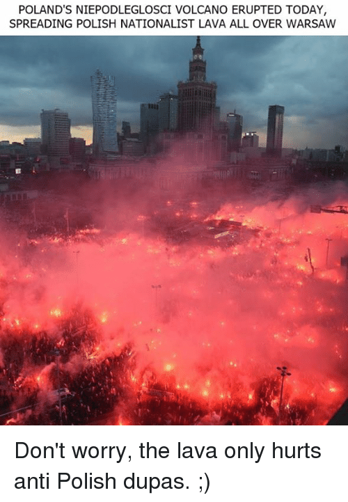warsaw: POLAND'S NIEPODLEGLOSCI VOLCANO ERUPTED TODAY,  SPREADING POLISH NATIONALIST LAVA ALL OVER WARSAW Don't worry, the lava only hurts anti Polish dupas. ;)