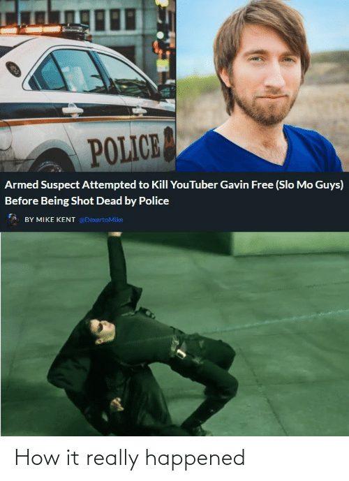 gavin: POLICE  Armed Suspect Attempted to Kill YouTuber Gavin Free (Slo Mo Guys)  Before Being Shot Dead by Police  BY MIKE KENT @DexertoMike How it really happened