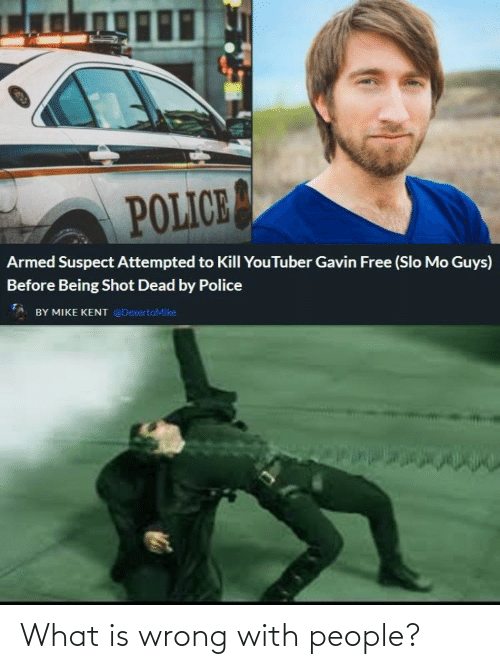 gavin: POLICE  Armed Suspect Attempted to Kill YouTuber Gavin Free (Slo Mo Guys)  Before Being Shot Dead by Police  BY MIKE KENT @DexertoMike What is wrong with people?