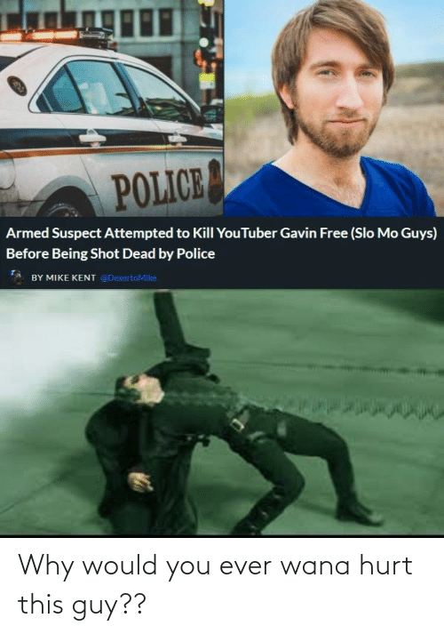 gavin: POLICE  Armed Suspect Attempted to Kill YouTuber Gavin Free (Slo Mo Guys)  Before Being Shot Dead by Police  BY MIKE KENT @DexertoMike Why would you ever wana hurt this guy??