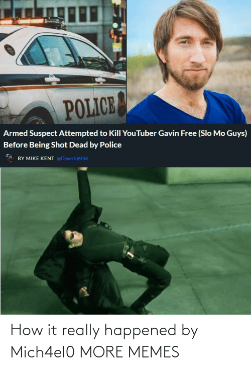 gavin: POLICE  Armed Suspect Attempted to Kill YouTuber Gavin Free (Slo Mo Guys)  Before Being Shot Dead by Police  BY MIKE KENT @DexertoMike How it really happened by Mich4el0 MORE MEMES