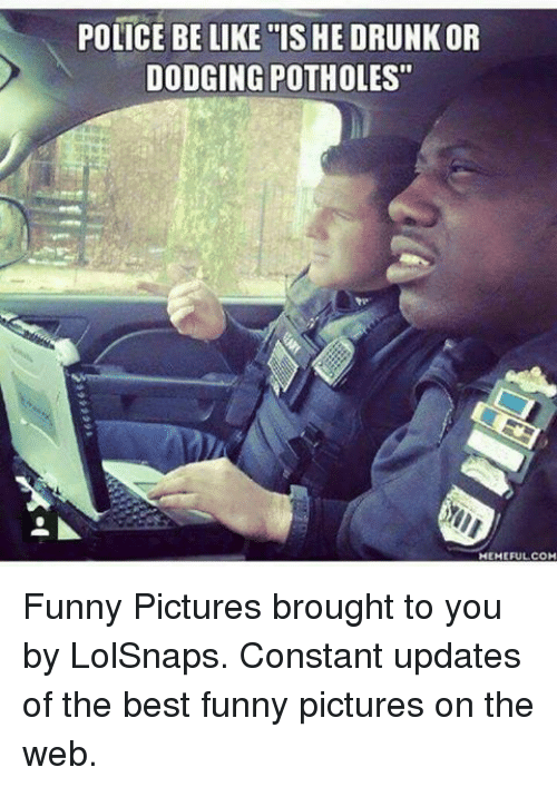 """Best Funny Pictures: POLICE BE LIKE """"IS HE DRUNK OR  DODGING POTHOLES""""  HEMEFULCOM Funny Pictures brought to you by LolSnaps. Constant updates of the best funny pictures on the web."""