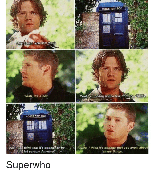 police box: POLICE BOX  Hey Dean, you see that  Yeah, it's a box  Yeah a London police box from the 1960s  Don't you think it's strange to be  Dude, think it's strange that you know about  in 21st century America?  those things Superwho