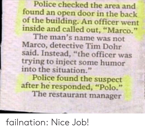 "Police, Tumblr, and Blog: Police checked the area and  found an open door in the back  of the building. An officer went  inside and called out, ""Marco.""  The man's name was not  Marco, detective Tim Dohr  said. Instead, ""the officer was  trying to inject some humor  into the situation.""  Police found the suspect  after he responded, ""Polo.""  The restaurant manager failnation:  Nice Job!"