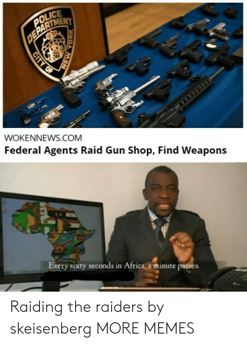 Federal: POLICE  DEPARTMENT  WOKENNEWS.COM  Federal Agents Raid Gun Shop, Find Weapons  Every sixty seconds in Africa, a minute passes  CITY OF  YORK Raiding the raiders by skeisenberg MORE MEMES