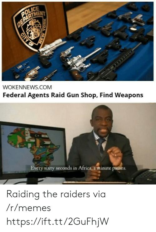 Federal: POLICE  DEPARTMENT  WOKENNEWS.COM  Federal Agents Raid Gun Shop, Find Weapons  Every sixty seconds in Africa, a minute passes  CITY OF  YORK Raiding the raiders via /r/memes https://ift.tt/2GuFhjW