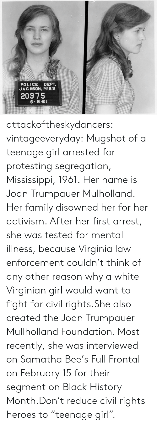 """Mississippi: POLICE DEPT.  JAC KSON, MISS  20975  6. 8.61 attackoftheskydancers: vintageeveryday:   Mugshot of a teenage girl arrested for protesting segregation, Mississippi, 1961. Her name is Joan Trumpauer Mulholland. Her family disowned her for her activism. After her first arrest, she was tested for mental illness, because Virginia law enforcement couldn't think of any other reason why a white Virginian girl would want to fight for civil rights.She also created the Joan Trumpauer Mullholland Foundation. Most recently, she was interviewed on Samatha Bee's Full Frontal on February 15 for their segment on Black History Month.Don't reduce civil rights heroes to """"teenage girl""""."""