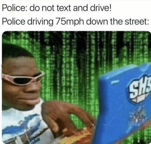 Dank, Driving, and Police: Police: do not text and drive!  Police driving /5mph down the street
