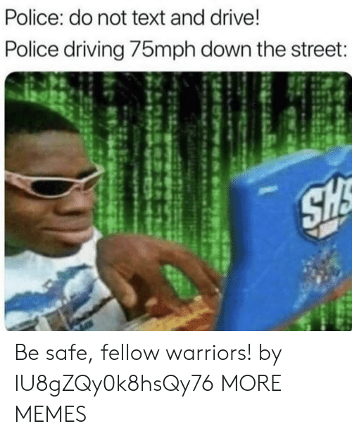 Dank, Driving, and Memes: Police: do not text and drive!  Police driving 75mph down the street:  SH Be safe, fellow warriors! by IU8gZQy0k8hsQy76 MORE MEMES
