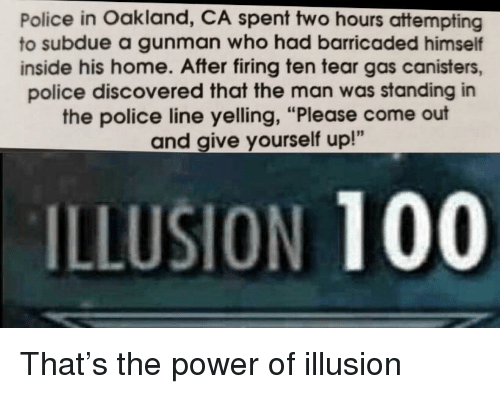 "Gunman: Police in Oakland, CA spent two hours attempting  to subdue a gunman who had barricaded himself  inside his home. After firing ten tear gas canisters,  police discovered that the man was standing in  the police line yelling, ""Please come out  and give yourself up!""  ILLUSION 100 That's the power of illusion"