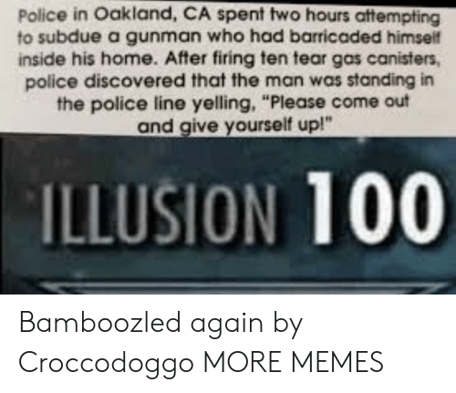 "Gunman: Police in Oakland, CA spent two hours attempting  to subdue a gunman who had barricaded himself  inside his home. After firing ten tear gas canisters,  police discovered that the man was standing in  the police line yelling, ""Please come out  and give yourself up!""  ILLUSION 100 Bamboozled again by Croccodoggo MORE MEMES"