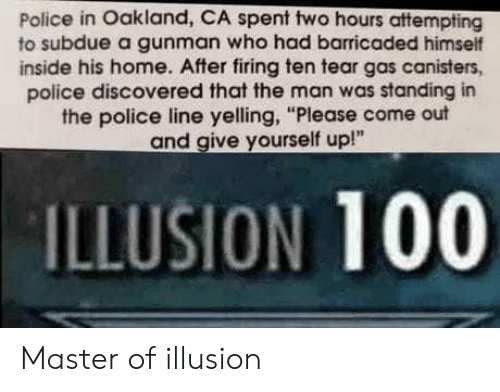 "Gunman: Police in Oakland, CA spent two hours attempting  to subdue a gunman who had barricaded himself  inside his home. After firing ten tear gas canisters,  police discovered that the man was standing in  the police line yelling, ""Please come out  and give yourself up!""  ILLUSION 100 Master of illusion"