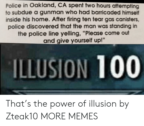 "Gunman: Police in Oakland, CA spent two hours attempting  to subdue a gunman who had barricaded himself  inside his home. After firing ten tear gas canisters,  police discovered that the man was standing in  the police line yelling, ""Please come out  and give yourself up!""  ILLUSION 100 That's the power of illusion by Zteak10 MORE MEMES"