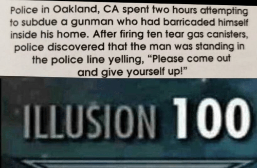 "Gunman: Police in Oakland, CA spent two hours attempting  to subdue a gunman who had barricaded himself  inside his home. After firing ten tear gas canisters,  police discovered that the man was standing in  the police line yelling, ""Please come out  and give yourself up!""  ILLUSION 100"